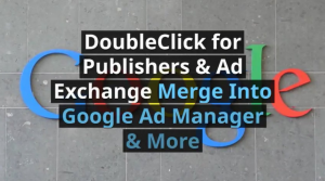 DoubleClick for Publishers & Exchange Integrated into Google Ad Manager